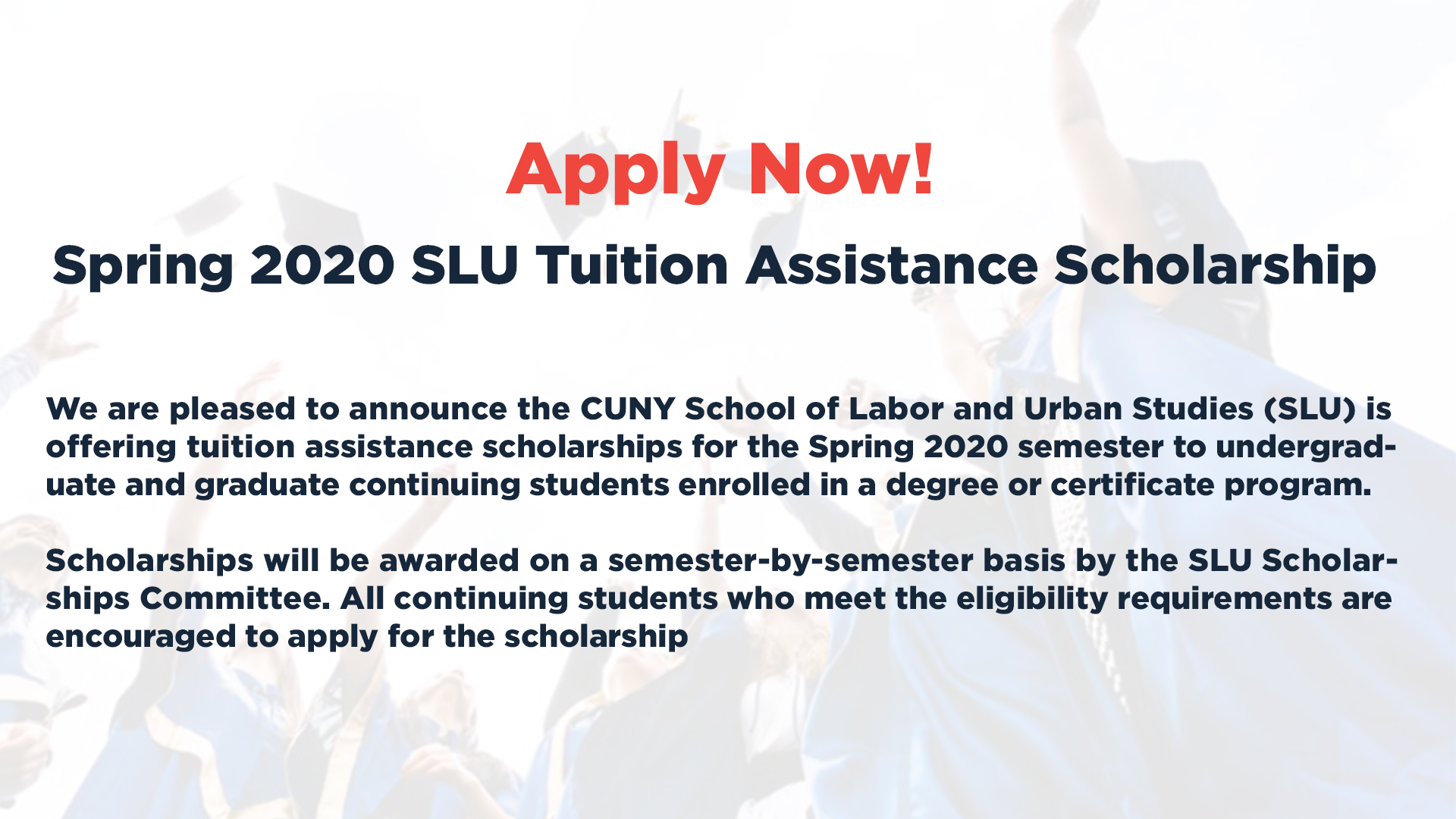 We are pleased to announce the CUNY School of Labor and Urban Studies (SLU) is offering tuition assistance scholarships for the Spring 2020 semester to undergraduate and graduate continuing students enrolled in a degree or certificate program. Scholarships will be awarded on a semester-by-semester basis by the SLU Scholarships Committee. All continuing students who meet the eligibility requirements are encouraged to apply for the scholarship
