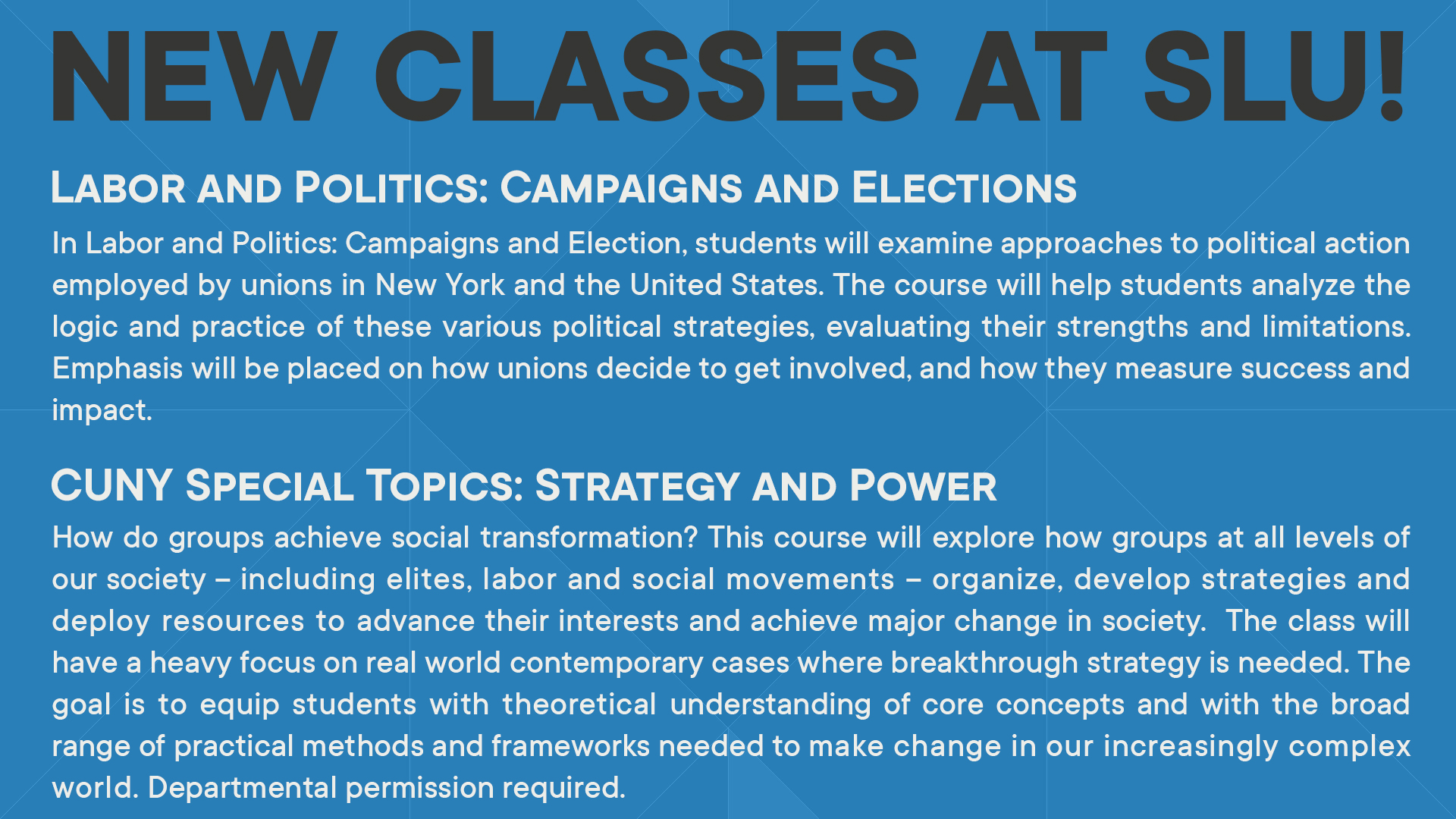 In Labor and Politics: Campaigns and Election, students will examine approaches to political action employed by unions in New York and the United States. The course will help students analyze the logic and practice of these various political strategies, evaluating their strengths and limitations. Emphasis will be placed on how unions decide to get involved, and how they measure success and impact.